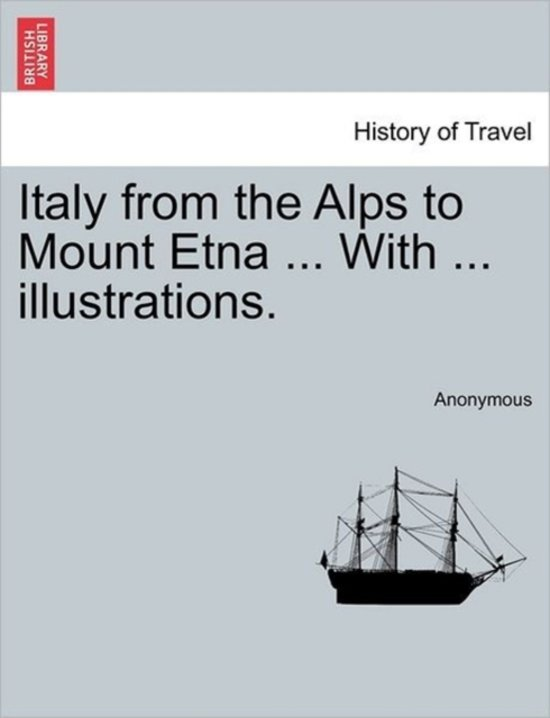 Italy from the Alps to Mount Etna ... with ... Illustrations.