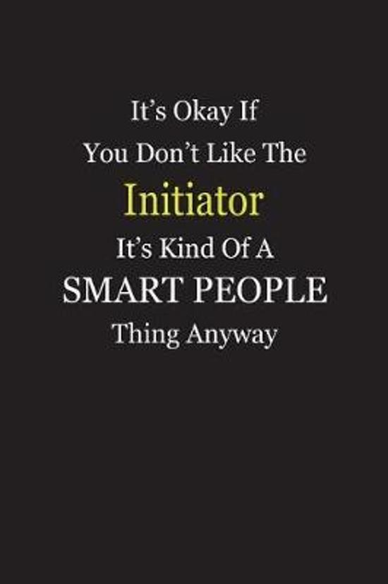 It's Okay If You Don't Like The Initiator It's Kind Of A Smart People Thing Anyway