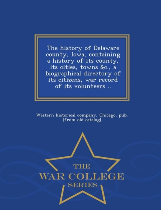 The History of Delaware County, Iowa, Containing a History of Its County, Its Cities, Towns &c., a Biographical Directory of Its Citizens, War Record of Its Volunteers .. - War College Series