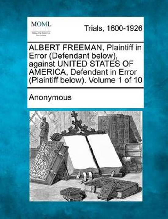Albert Freeman, Plaintiff in Error (Defendant Below), Against United States of America, Defendant in Error (Plaintiff Below). Volume 1 of 10