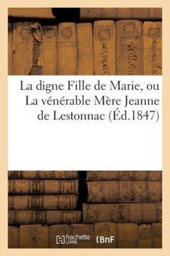 La Digne Fille de Marie, Ou La V n rable M re Jeanne de Lestonnac, Fondatrice de l'Ordre
