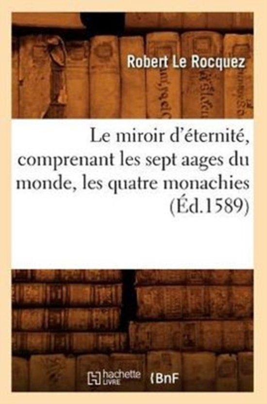 Le Miroir d'�ternit�, Comprenant Les Sept Aages Du Monde, Les Quatre Monachies (�d.1589)