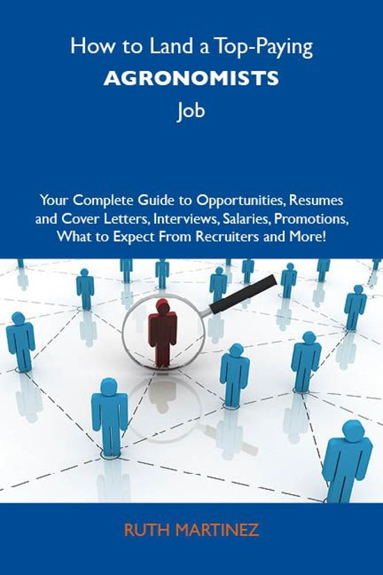 How to Land a Top-Paying Agronomists Job: Your Complete Guide to Opportunities, Resumes and Cover Letters, Interviews, Salaries, Promotions, What to Expect From Recruiters and More