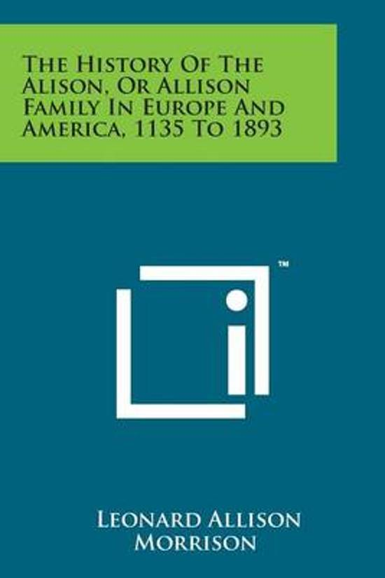 The History of the Alison, or Allison Family in Europe and America, 1135 to 1893