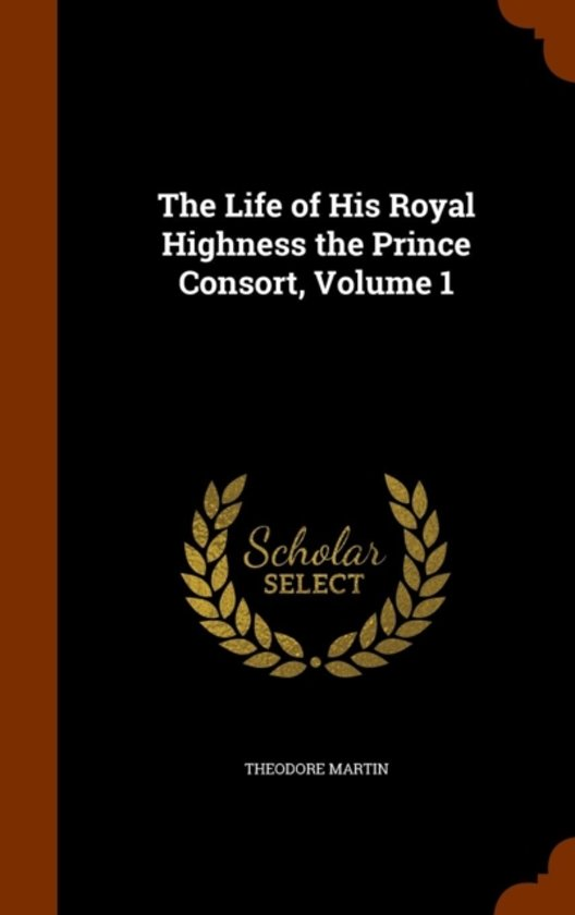 The Life of His Royal Highness the Prince Consort, Volume 1
