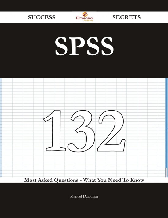 SPSS 132 Success Secrets - 132 Most Asked Questions On SPSS - What You Need To Know