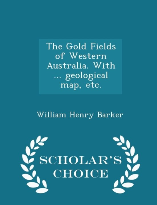 The Gold Fields of Western Australia. with ... Geological Map, Etc. - Scholar's Choice Edition