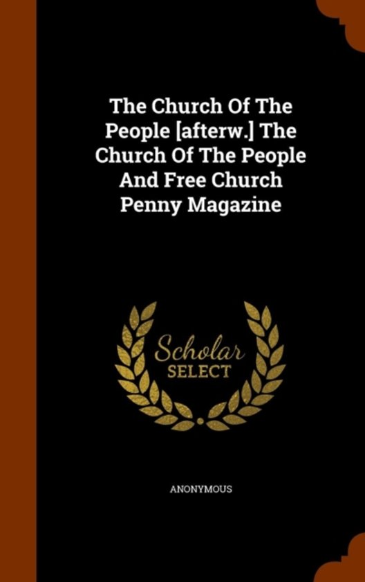The Church of the People [Afterw.] the Church of the People and Free Church Penny Magazine
