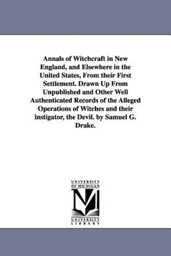 Annals of Witchcraft in New England, and Elsewhere in the United States, from Their First Settlement. Drawn Up from Unpublished and Other Well Authenticated Records of the Alleged Operations of Witches and Their Instigator, the Devil. by Samuel G. Drake.