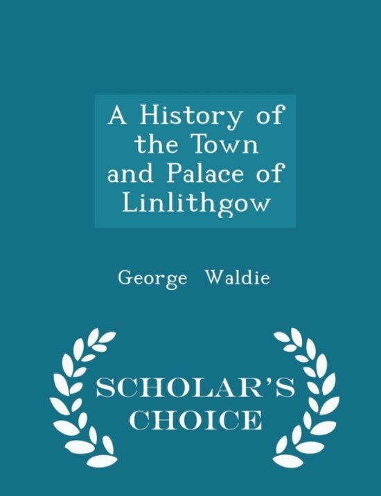A History of the Town and Palace of Linlithgow - Scholar's Choice Edition