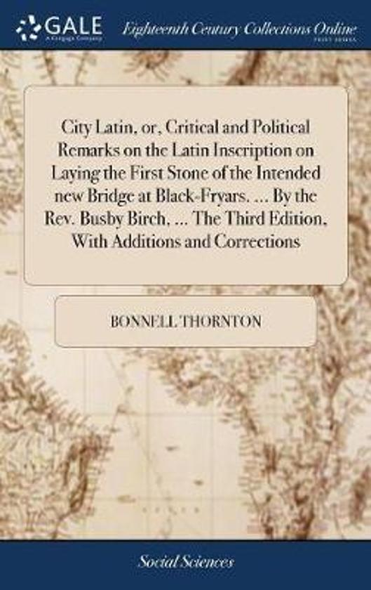 City Latin, Or, Critical and Political Remarks on the Latin Inscription on Laying the First Stone of the Intended New Bridge at Black-Fryars. ... by the Rev. Busby Birch, ... the Third Edition, with Additions and Corrections