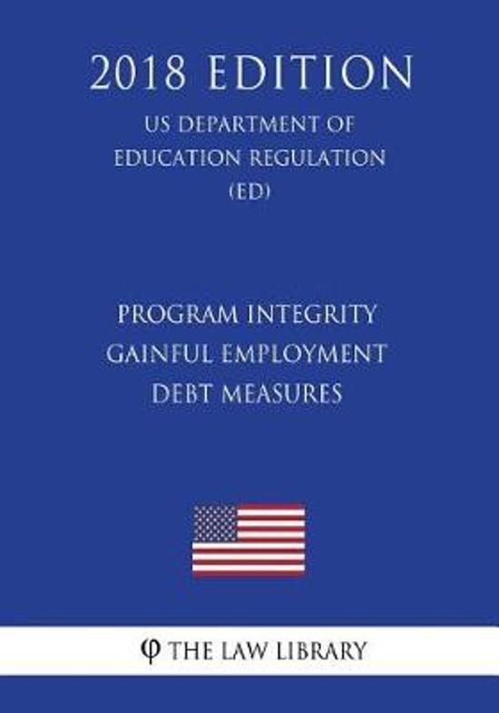 Program Integrity - Gainful Employment - Debt Measures (Us Department of Education Regulation) (Ed) (2018 Edition)