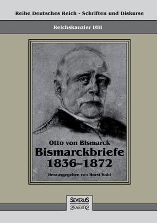 Reichskanzler Otto Von Bismarck - Bismarckbriefe 1836-1872. Hrsg. Von Horst Kohl