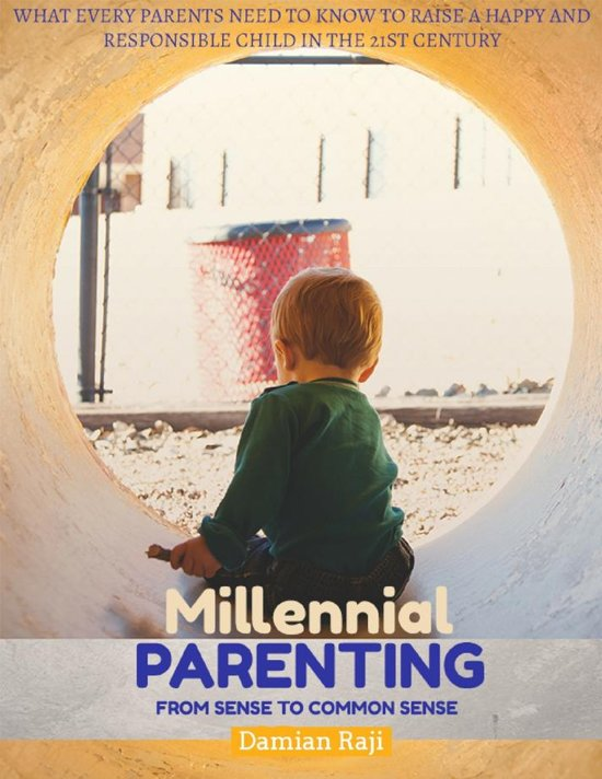 Millennial Parenting - From Sense to Common Sense - What Every Parents Need To Know To Raise A Happy And Responsible Child In The 21st Century