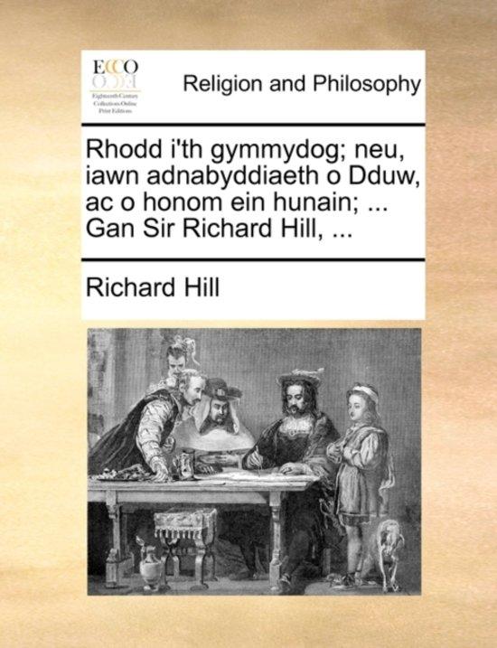 Rhodd I'th Gymmydog; Neu, Iawn Adnabyddiaeth O Dduw, AC O Honom Ein Hunain; ... Gan Sir Richard Hill, ...