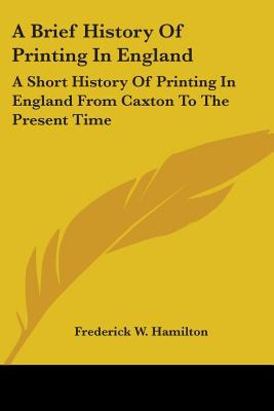 a Brief History of Printing in England: a Short History of Printing in England from Caxton to the Present Time