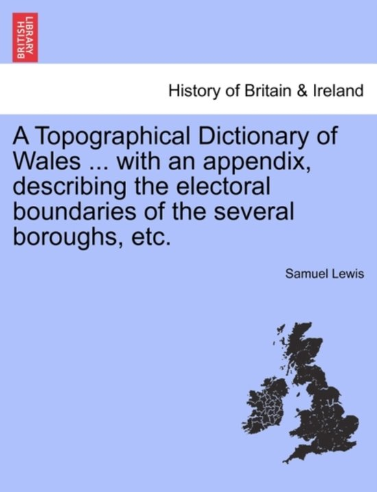 A Topographical Dictionary of Wales ... with an Appendix, Describing the Electoral Boundaries of the Several Boroughs, Etc. Vol. I.
