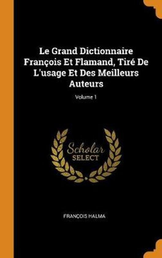 Le Grand Dictionnaire Fran ois Et Flamand, Tir de l'Usage Et Des Meilleurs Auteurs; Volume 1
