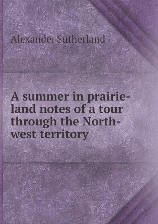 A Summer in Prairie-Land Notes of a Tour Through the North-West Territory