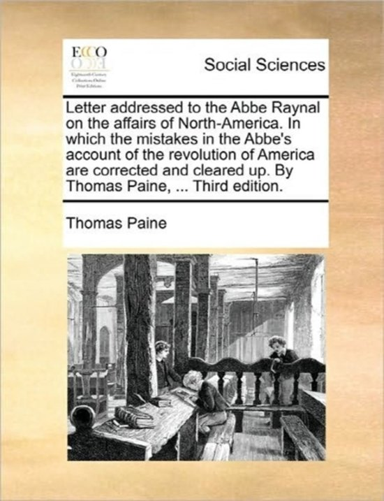 Letter Addressed to the ABBE Raynal on the Affairs of North-America. in Which the Mistakes in the ABBE's Account of the Revolution of America Are Corrected and Cleared Up. by Thomas Paine, ... Third Edition.