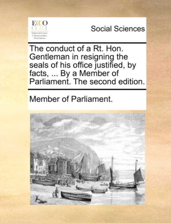 The Conduct of a Rt. Hon. Gentleman in Resigning the Seals of His Office Justified, by Facts, ... by a Member of Parliament. the Second Edition.
