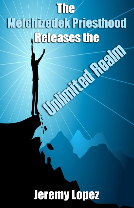 The Melchizedek Priesthood Releases the Unlimited Realm