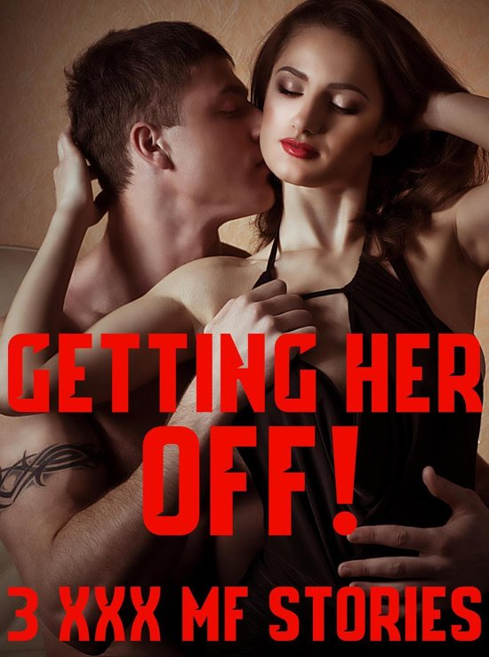Getting Her Off! 3 XXX MF Stories (Contemporary Womens Fiction Short Reads, Kinky Fertile Younger Women Older Alpha Male Bad Boys MMMMF Menage)