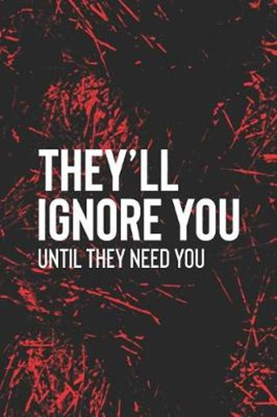 They Ll Ignore You Until They Need You
