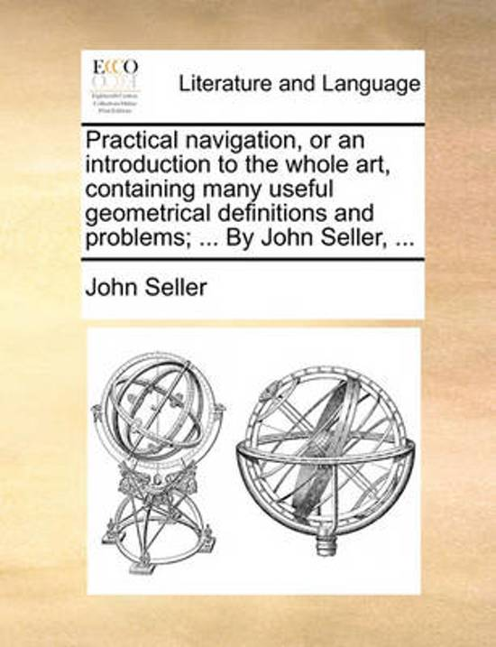Practical Navigation, or an Introduction to the Whole Art, Containing Many Useful Geometrical Definitions and Problems; ... by John Seller,