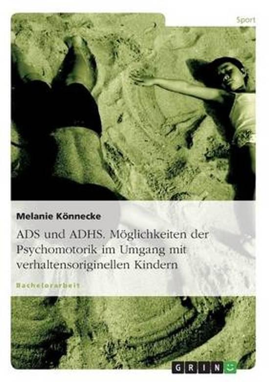 Ads Und Adhs. Moglichkeiten Der Psychomotorik Im Umgang Mit Verhaltensoriginellen Kindern.