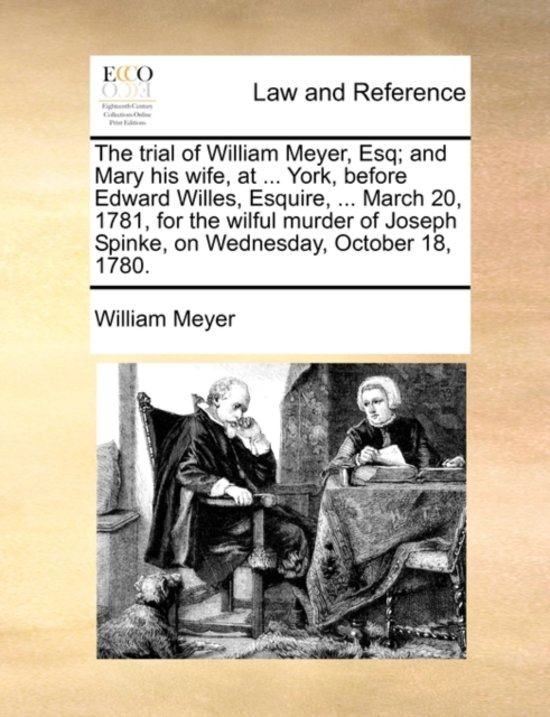 The Trial of William Meyer, Esq; And Mary His Wife, at ... York, Before Edward Willes, Esquire, ... March 20, 1781, for the Wilful Murder of Joseph Spinke, on Wednesday, October 18, 1780.