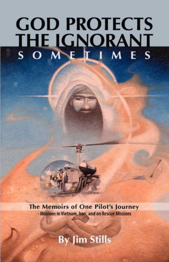 God Protects the Ignorant. Sometimes (The Memoirs of One Pilot's Journey - Missions in Vietnam, Iran, and on Rescue Missions)
