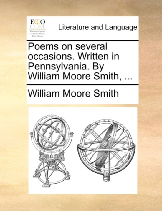 Poems on Several Occasions. Written in Pennsylvania. by William Moore Smith, ...