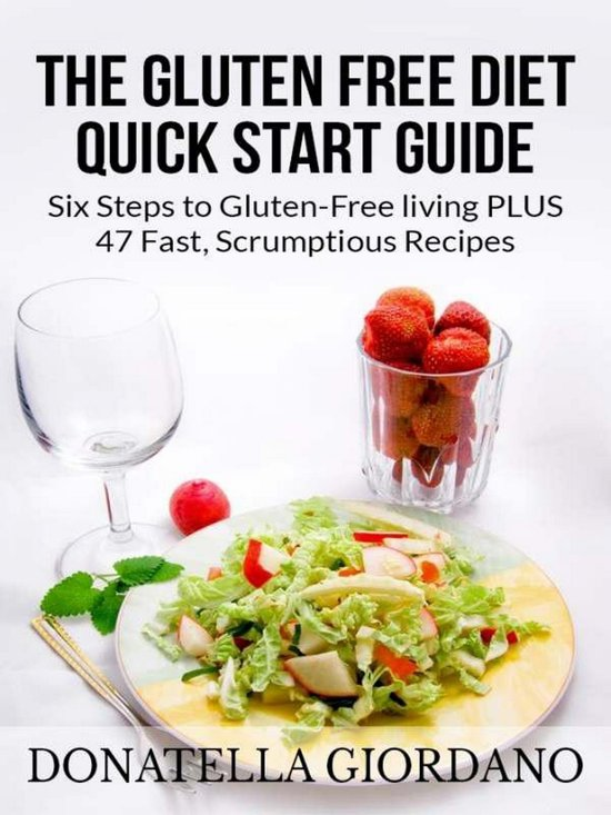 The Gluten Free Diet Quick Start Guide: Six Steps to Gluten-Free living PLUS 47 Fast, Scrumptious Recipes