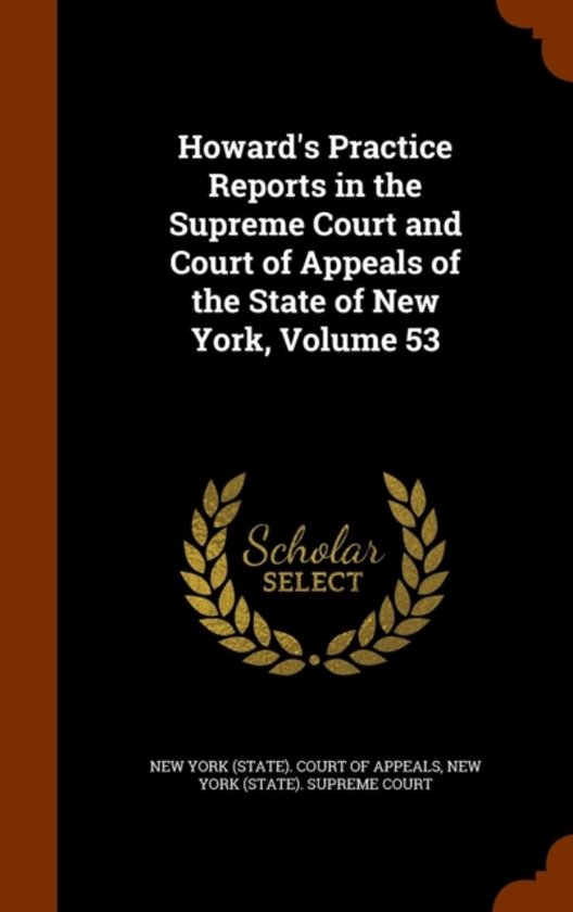 Howard's Practice Reports in the Supreme Court and Court of Appeals of the State of New York, Volume 53