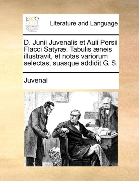 D. Junii Juvenalis Et Auli Persii Flacci Satyr . Tabulis neis Illustravit, Et Notas Variorum Selectas, Suasque Addidit G. S.