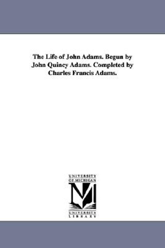 The Life of John Adams. Begun by John Quincy Adams. Completed by Charles Francis Adams.