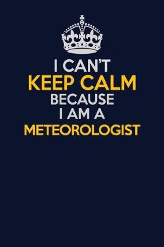 I Can't Keep Calm Because I Am A Meteorologist: Career journal, notebook and writing journal for encouraging men, women and kids. A framework for buil