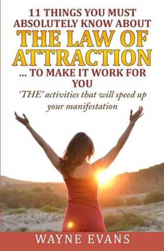 11 Things You Must Absolutely Know about the Law of Attraction... to Make It Work