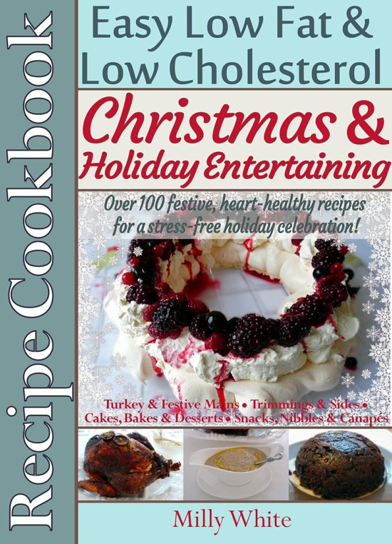 Christmas & Holiday Entertaining Recipe Cookbook Easy Low Fat & Low Cholesterol Over 100 Festive, Heart-Healthy Recipes for a Stress-free Celebration!