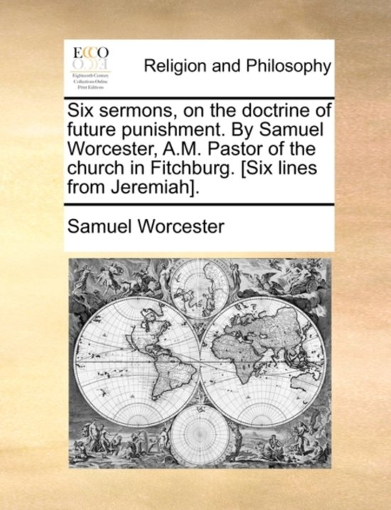 Six Sermons, on the Doctrine of Future Punishment. by Samuel Worcester, A.M. Pastor of the Church in Fitchburg. [Six Lines from Jeremiah].