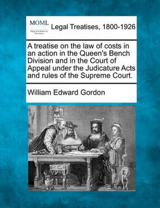 A Treatise on the Law of Costs in an Action in the Queen's Bench Division and in the Court of Appeal Under the Judicature Acts and Rules of the Supreme Court.