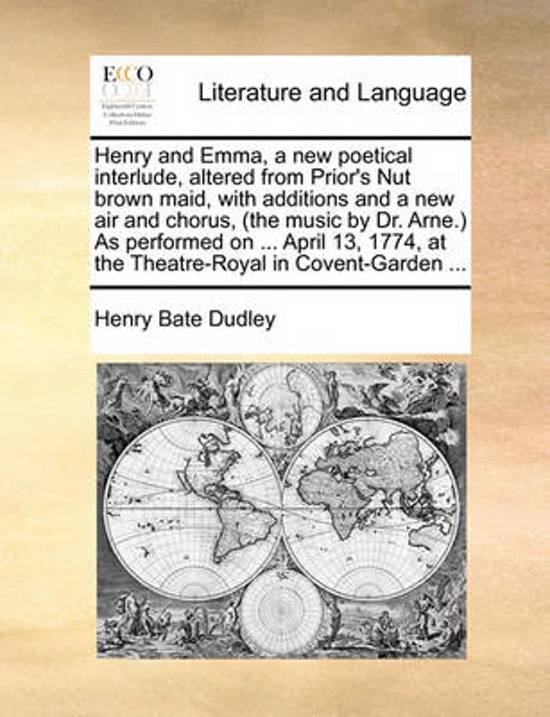 Henry and Emma, a New Poetical Interlude, Altered from Prior's Nut Brown Maid, with Additions and a New Air and Chorus, (the Music by Dr. Arne.) as Performed on ... April 13, 1774, at the Theatre-Royal in Covent-Garden