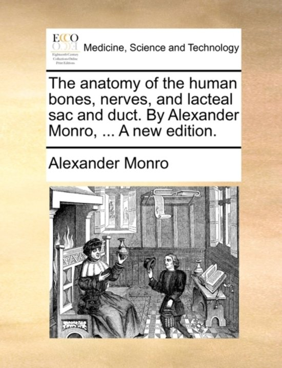 The Anatomy of the Human Bones, Nerves, and Lacteal Sac and Duct. by Alexander Monro, ... a New Edition