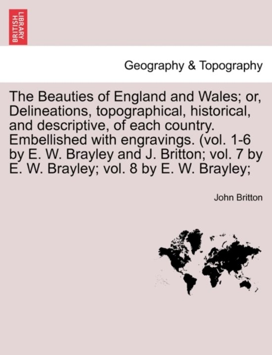 The Beauties of England and Wales; Or, Delineations, Topographical, Historical, and Descriptive, of Each Country. Embellished with Engravings. (Vol. 1-6 by E. W. Brayley and J. Britton; Vol. 7 by E. W. Brayley; Vol. 8 by E. W. Brayley;