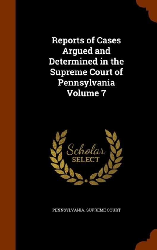 Reports of Cases Argued and Determined in the Supreme Court of Pennsylvania Volume 7