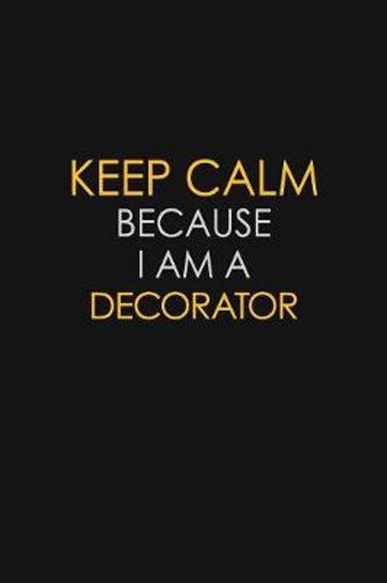 Keep Calm Because I Am A Decorator