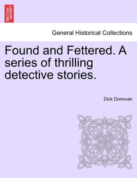 Found and Fettered. a Series of Thrilling Detective Stories.