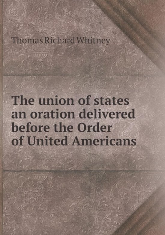 The Union of States an Oration Delivered Before the Order of United Americans