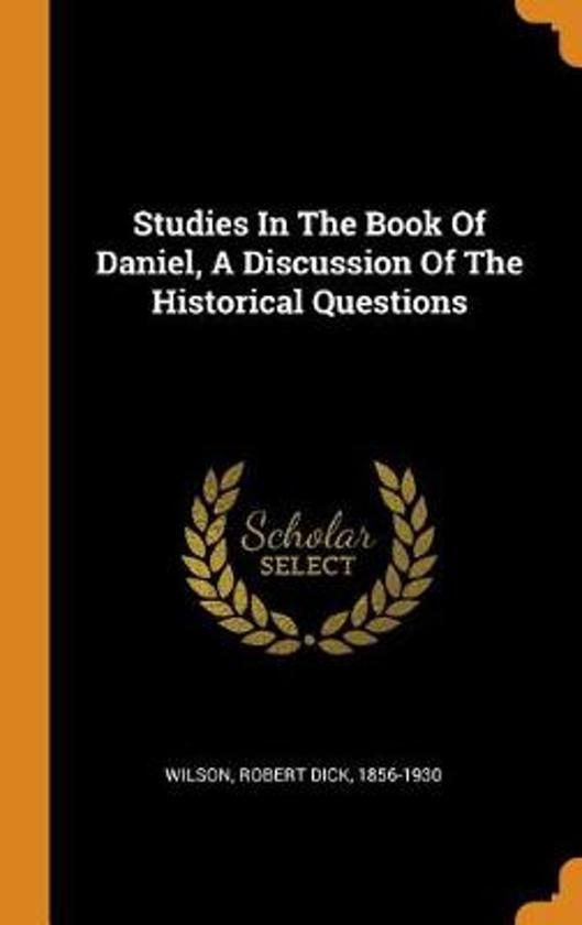 Studies in the Book of Daniel, a Discussion of the Historical Questions